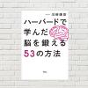 【書評/要約】ハーバードで学んだ脳を鍛える53の方法(川﨑 康彦 著)(★4)  即実践できること多数!