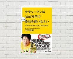 【書評/要約】サラリーマンは300万円で小さな会社を買いなさい~人生100年時代の個人M&A入門(三戸 政和 著)(★4)