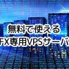 【FX専用VPS】が無料(条件付き)・特別料金で使える おすすめ FX口座/VPSサービス