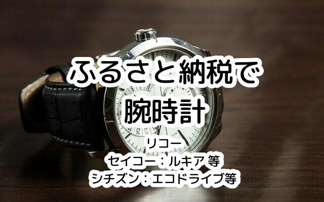 【ふるさと納税2020年10月】国内有名ブランドの腕時計を一覧紹介(一般/高級、セイコー/シチズン、ルキア/アストロン/TRUME 等)