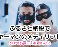 ふるさと納税、武田真治さんのCMで話題のヤーマン 美顔器メディリフトもらえるって知ってた?スカルプドライヤーも