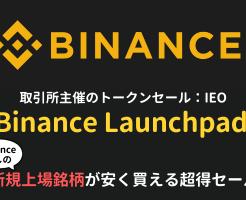 Binance Launchpad(ローンチパッド)は新規上場銘柄が安く買える取引所開催のトークンセール。参加方法など解説